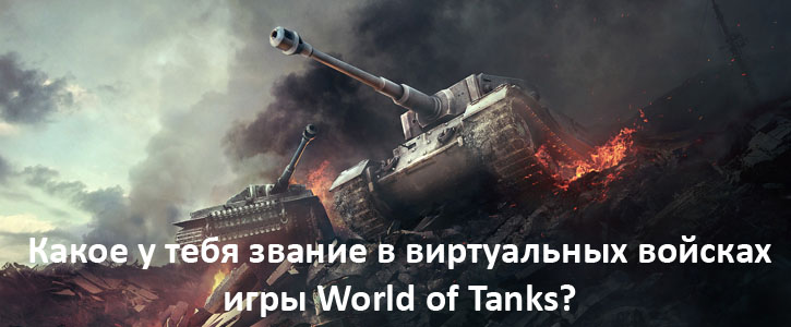 Какое у тебя звание в виртуальных войсках игры World of Tanks?